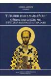 Tuturor toate m-am facut. Sfantul Ioan Gura de Aur si puterea pastorala a teologiei - Daniel Lemeni