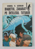 DIABETUL ZAHARAT PE INTELESUL TUTUROR de VIOREL V. SERBAN , 1993