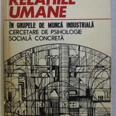 RELATIILE UMANE IN GRUPELE DE MUNCA INDUSTRIALA - CERCETARE DE PSIHOLOGIE SOCIALA CONCRETA de GEORGETA DAN SPANOIU ,