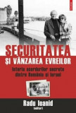 Securitatea si vanzarea evreilor. Istoria acordurilor secrete dintre Romania si Israel/Radu Ioanid