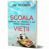 Scoala vietii. Aventuri din calatorii si din pietele financiare/Jim Rogers
