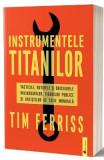 Instrumentele titanilor. Tacticile, rutinele si obiceiurile miliardarilor, figurilor publice si artistilor de talie mondiala - Tim Ferriss